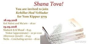 Yom Kippur 5779 18.09.2018 Kol Nidrei and Ma'ariv – 18:20 19.09.2018 Shaharit & & Musaf – 8:45  Yizkor (approximate) – 10:30-11:00 Afternoon (Jonah) – 16:45 Neila – Concluding service – 18:00